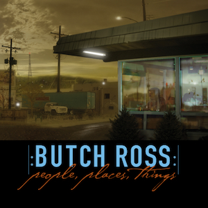 BUTCH ROSS: People, Places, Things